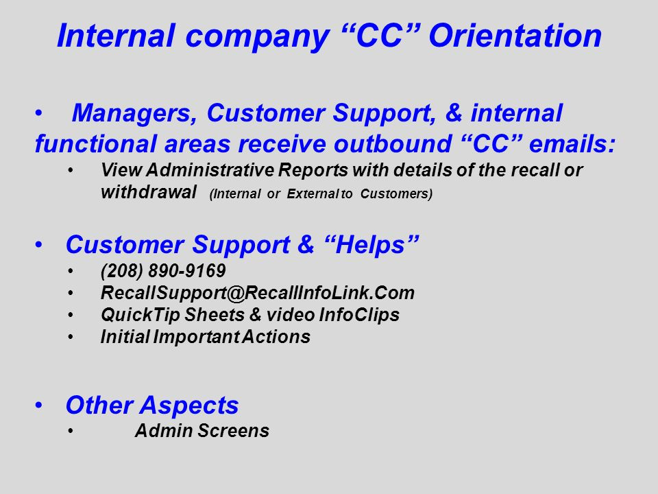 Internal company CC Orientation Managers, Customer Support, & internal functional areas receive outbound CC  s: View Administrative Reports with details of the recall or withdrawal (Internal or External to Customers) Customer Support & Helps (208) QuickTip Sheets & video InfoClips Initial Important Actions Other Aspects Admin Screens