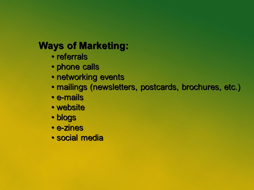 11 Ways of Marketing: referrals phone calls networking events mailings (newsletters, postcards, brochures, etc.)  s website blogs e-zines social media Ways of Marketing: referrals phone calls networking events mailings (newsletters, postcards, brochures, etc.)  s website blogs e-zines social media