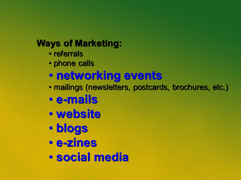 12 Ways of Marketing: referrals phone calls networking events mailings (newsletters, postcards, brochures, etc.)  s website blogs e-zines social media Ways of Marketing: referrals phone calls networking events mailings (newsletters, postcards, brochures, etc.)  s website blogs e-zines social media