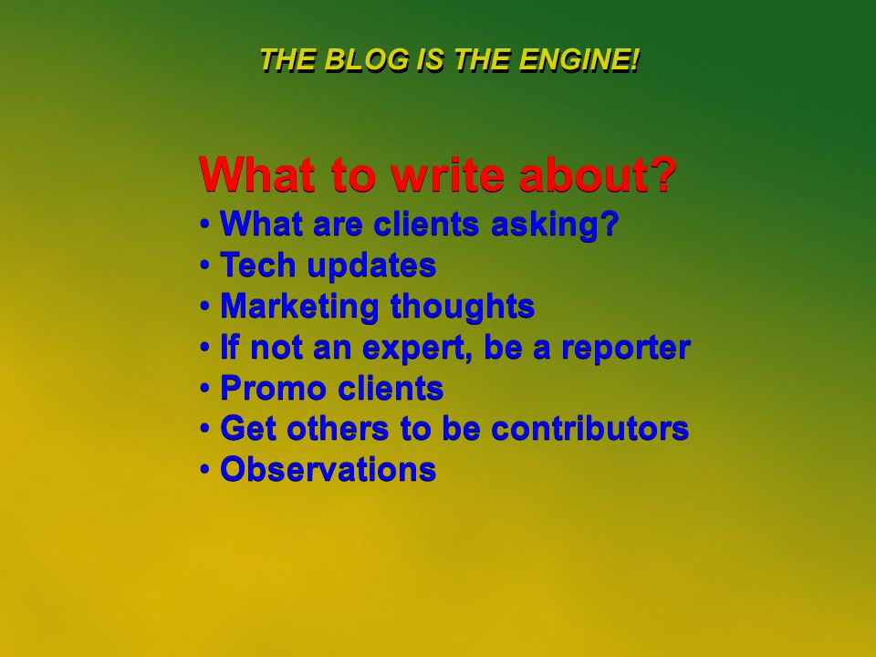 30 THE BLOG IS THE ENGINE. What to write about. What are clients asking.