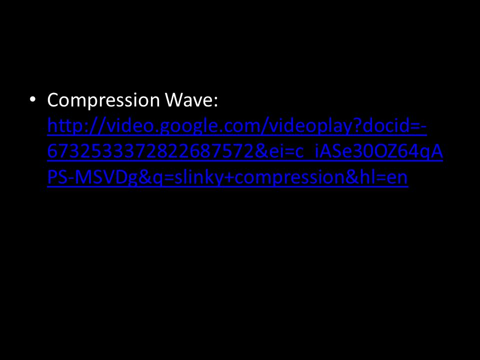 Compression Wave: http://video.google.com/videoplay docid=- 6732533372822687572&ei=c_iASe30OZ64qA PS-MSVDg&q=slinky+compression&hl=en http://video.google.com/videoplay docid=- 6732533372822687572&ei=c_iASe30OZ64qA PS-MSVDg&q=slinky+compression&hl=en