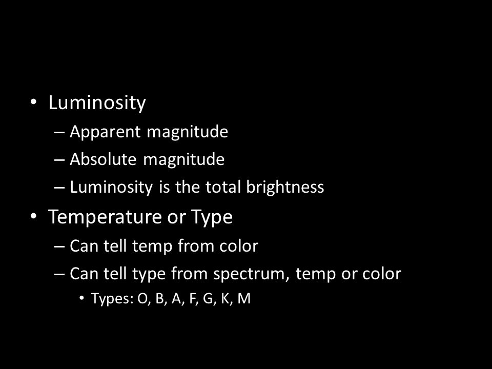 Luminosity – Apparent magnitude – Absolute magnitude – Luminosity is the total brightness Temperature or Type – Can tell temp from color – Can tell type from spectrum, temp or color Types: O, B, A, F, G, K, M
