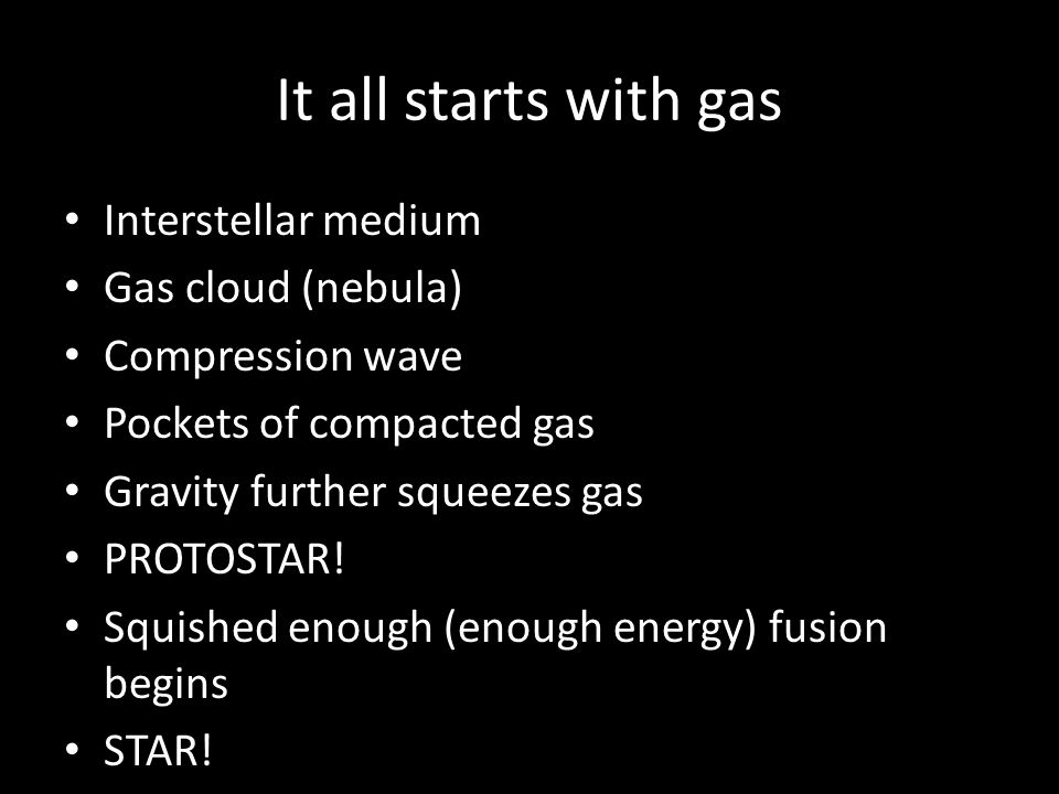 It all starts with gas Interstellar medium Gas cloud (nebula) Compression wave Pockets of compacted gas Gravity further squeezes gas PROTOSTAR.