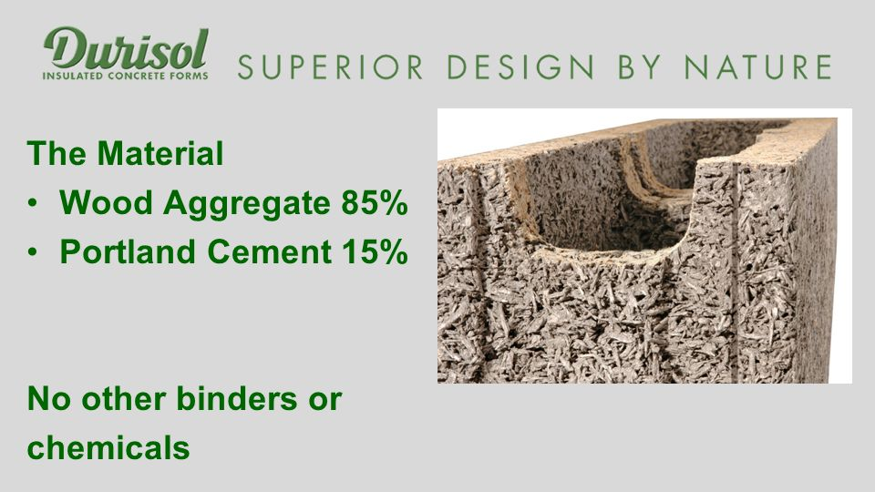The Material Wood Aggregate 85% Portland Cement 15% No other binders or chemicals
