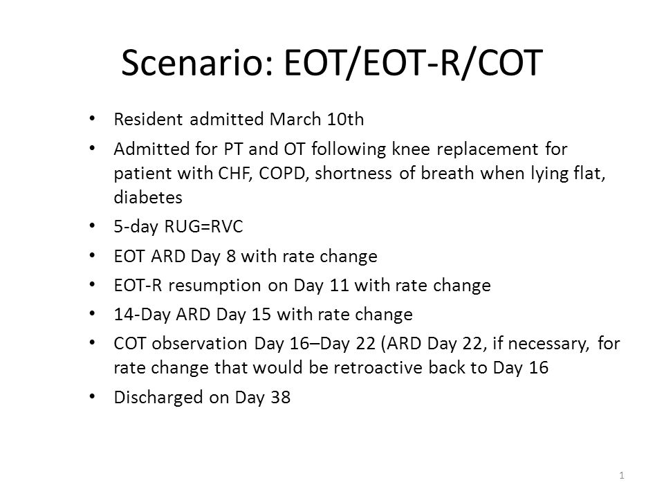 Scenario: EOT/EOT-R/COT Resident admitted March 10th Admitted for PT and OT following knee replacement for patient with CHF, COPD, shortness of breath when lying flat, diabetes 5-day RUG=RVC EOT ARD Day 8 with rate change EOT-R resumption on Day 11 with rate change 14-Day ARD Day 15 with rate change COT observation Day 16–Day 22 (ARD Day 22, if necessary, for rate change that would be retroactive back to Day 16 Discharged on Day 38 1