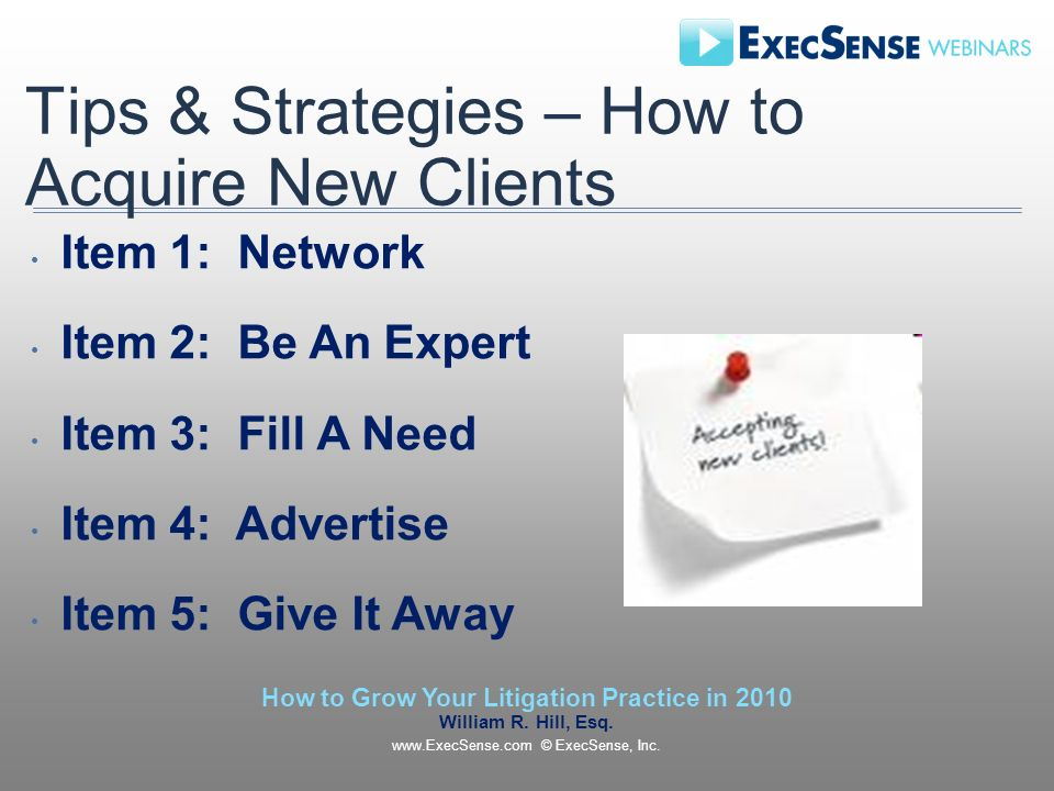 Tips & Strategies – How to Acquire New Clients Item 1: Network Item 2: Be An Expert Item 3: Fill A Need Item 4: Advertise Item 5: Give It Away How to Grow Your Litigation Practice in 2010 William R.