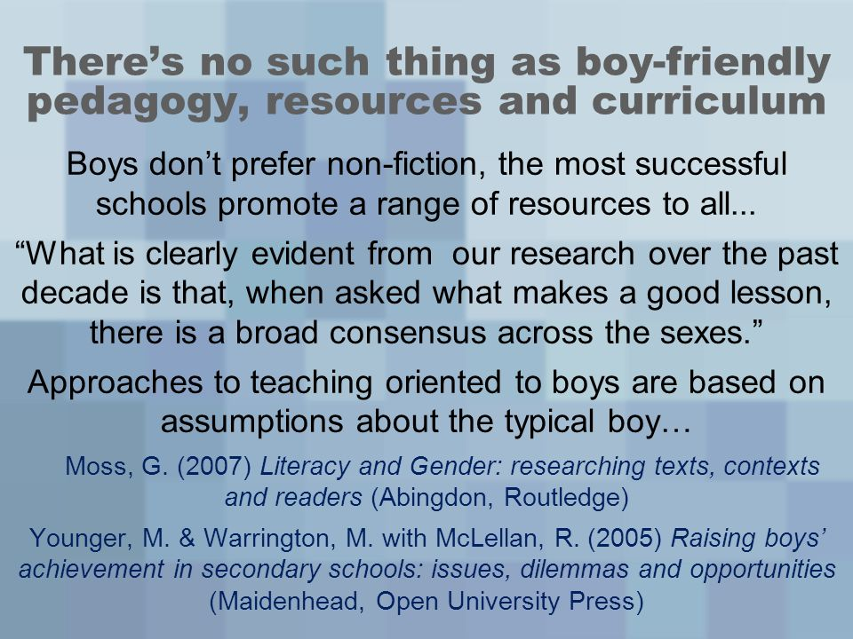 Theres no such thing as boy-friendly pedagogy, resources and curriculum Boys dont prefer non-fiction, the most successful schools promote a range of resources to all...