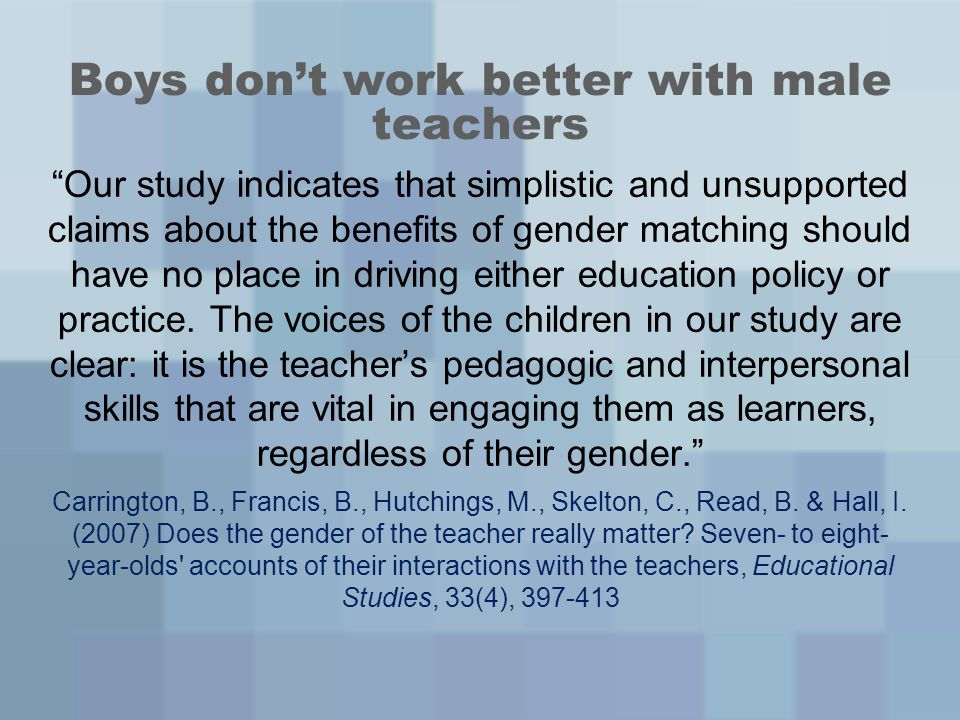 Boys dont work better with male teachers Our study indicates that simplistic and unsupported claims about the benefits of gender matching should have no place in driving either education policy or practice.