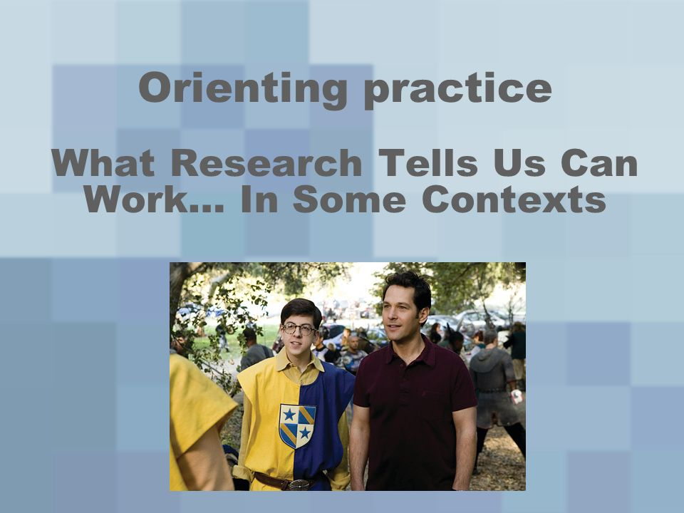 Orienting practice What Research Tells Us Can Work… In Some Contexts