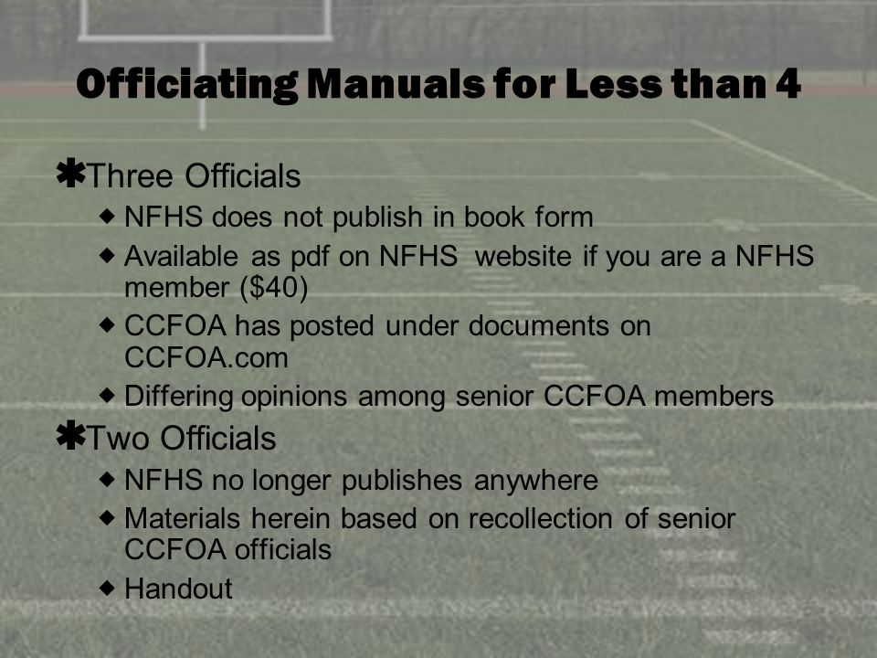 Officiating Manuals for Less than 4 Three Officials NFHS does not publish in book form Available as pdf on NFHS website if you are a NFHS member ($40) CCFOA has posted under documents on CCFOA.com Differing opinions among senior CCFOA members Two Officials NFHS no longer publishes anywhere Materials herein based on recollection of senior CCFOA officials Handout