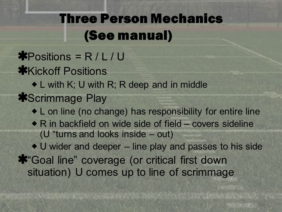 Three Person Mechanics (See manual) Positions = R / L / U Kickoff Positions L with K; U with R; R deep and in middle Scrimmage Play L on line (no change) has responsibility for entire line R in backfield on wide side of field – covers sideline (U turns and looks inside – out) U wider and deeper – line play and passes to his side Goal line coverage (or critical first down situation) U comes up to line of scrimmage