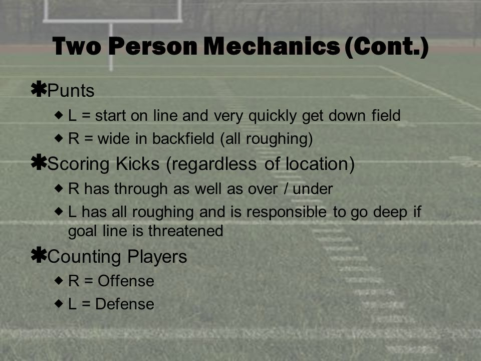 Two Person Mechanics (Cont.) Punts L = start on line and very quickly get down field R = wide in backfield (all roughing) Scoring Kicks (regardless of location) R has through as well as over / under L has all roughing and is responsible to go deep if goal line is threatened Counting Players R = Offense L = Defense