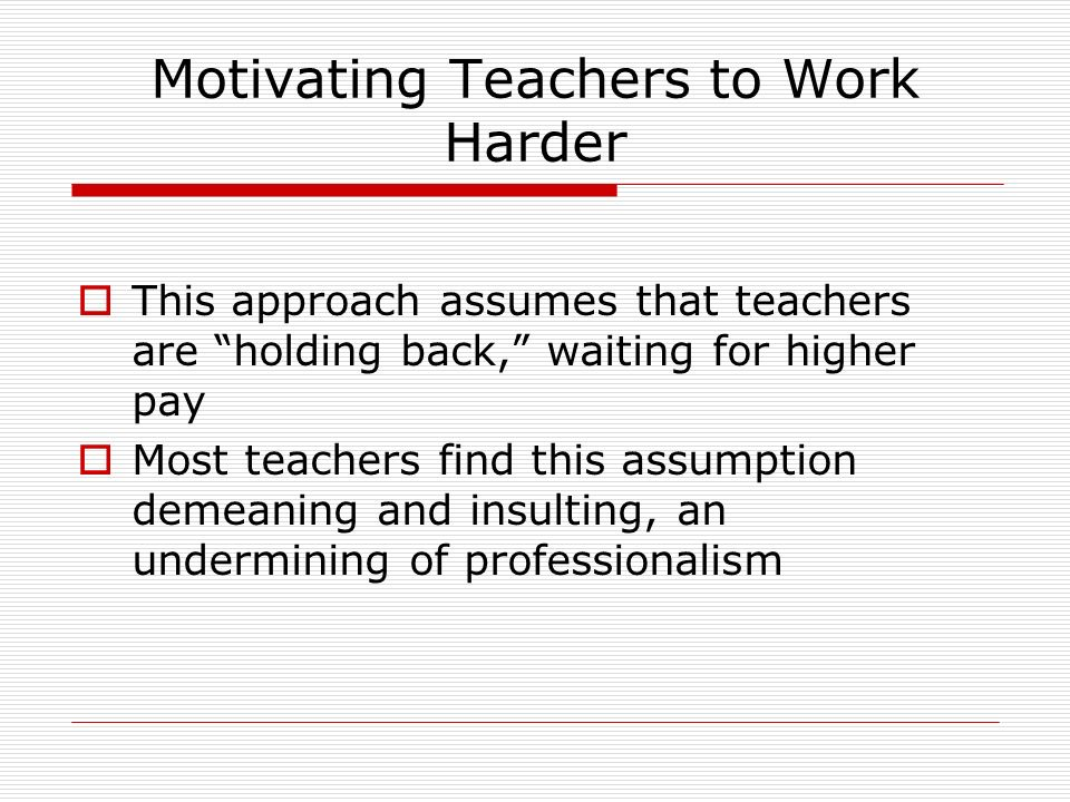 Motivating Teachers to Work Harder This approach assumes that teachers are holding back, waiting for higher pay Most teachers find this assumption demeaning and insulting, an undermining of professionalism