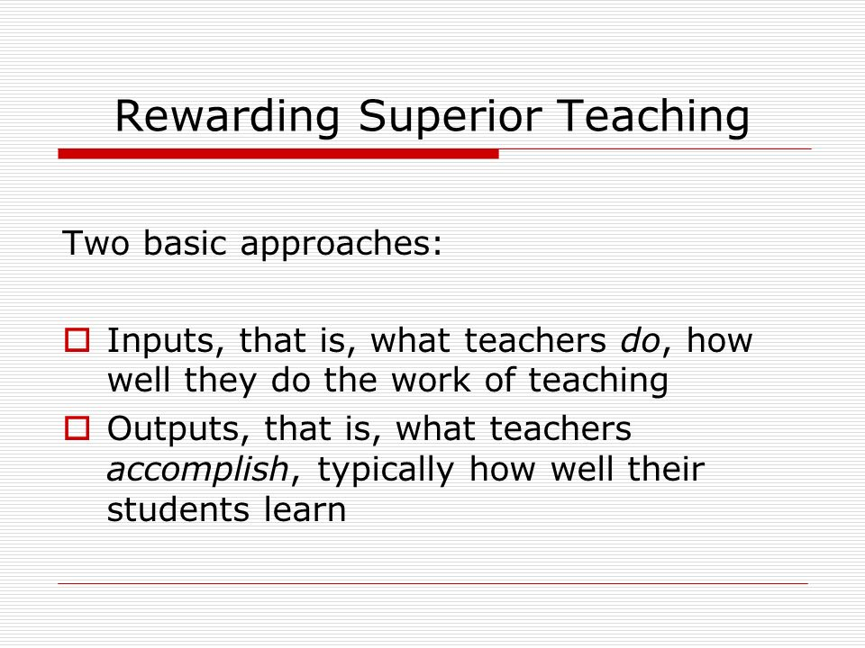 Rewarding Superior Teaching Two basic approaches: Inputs, that is, what teachers do, how well they do the work of teaching Outputs, that is, what teachers accomplish, typically how well their students learn