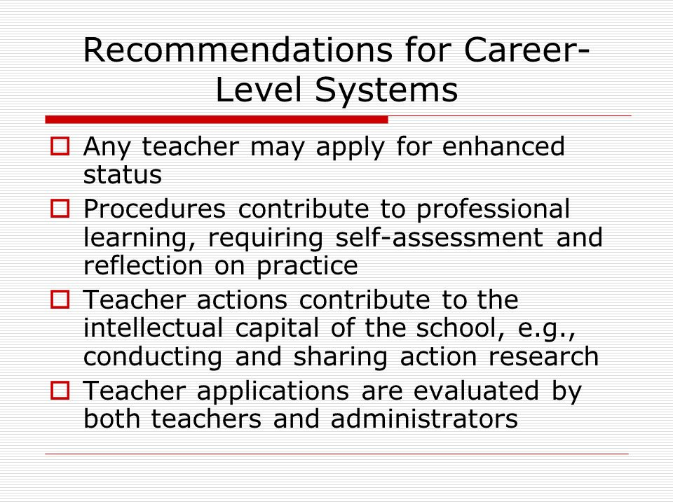 Recommendations for Career- Level Systems Any teacher may apply for enhanced status Procedures contribute to professional learning, requiring self-assessment and reflection on practice Teacher actions contribute to the intellectual capital of the school, e.g., conducting and sharing action research Teacher applications are evaluated by both teachers and administrators