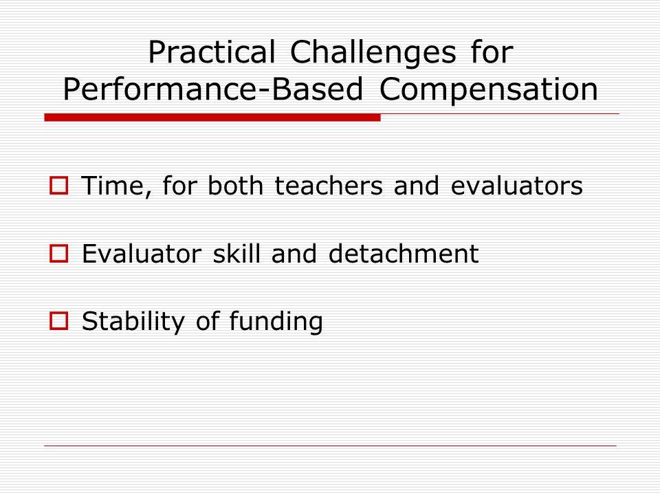 Practical Challenges for Performance-Based Compensation Time, for both teachers and evaluators Evaluator skill and detachment Stability of funding