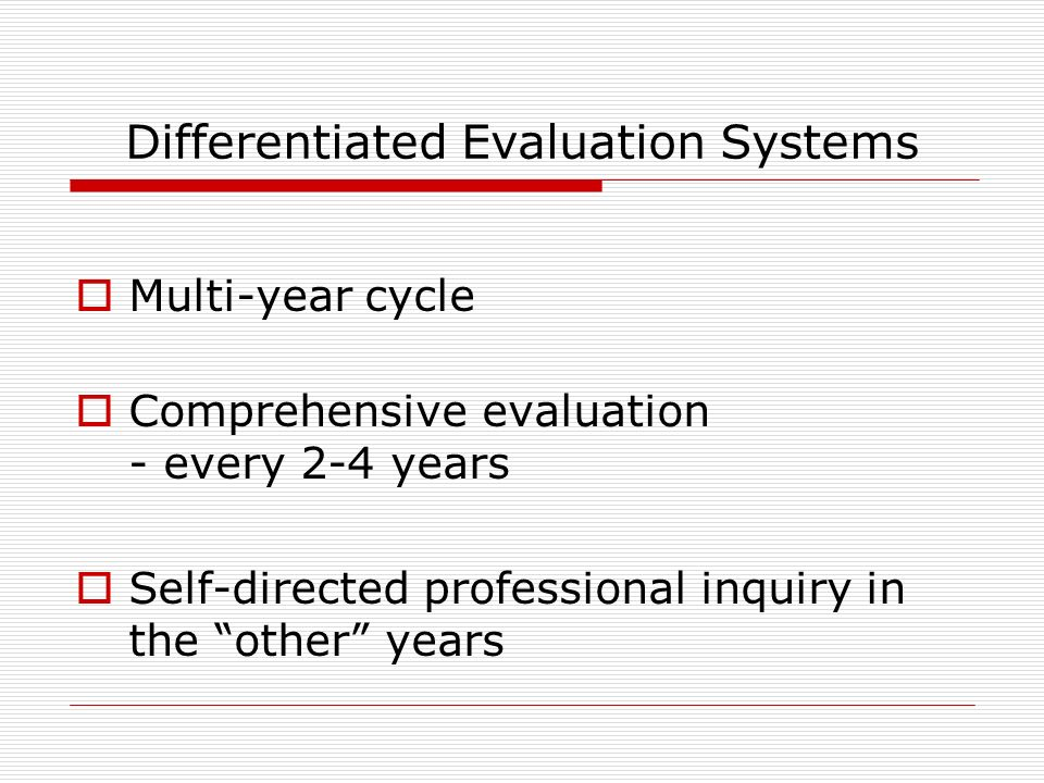 Differentiated Evaluation Systems Multi-year cycle Comprehensive evaluation - every 2-4 years Self-directed professional inquiry in the other years
