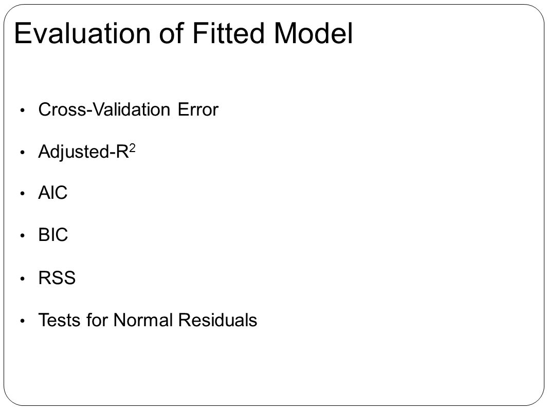 Evaluation of Fitted Model Cross-Validation Error Adjusted-R 2 AIC BIC RSS Tests for Normal Residuals