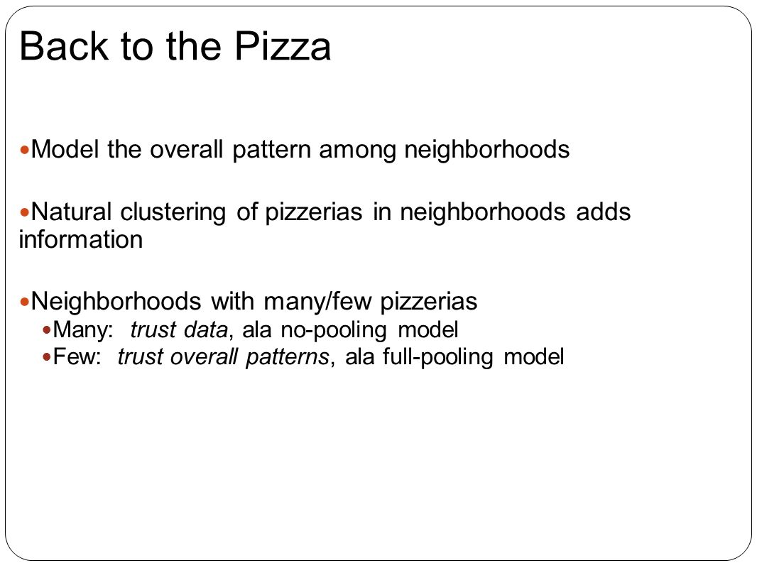 Back to the Pizza Model the overall pattern among neighborhoods Natural clustering of pizzerias in neighborhoods adds information Neighborhoods with many/few pizzerias Many: trust data, ala no-pooling model Few: trust overall patterns, ala full-pooling model