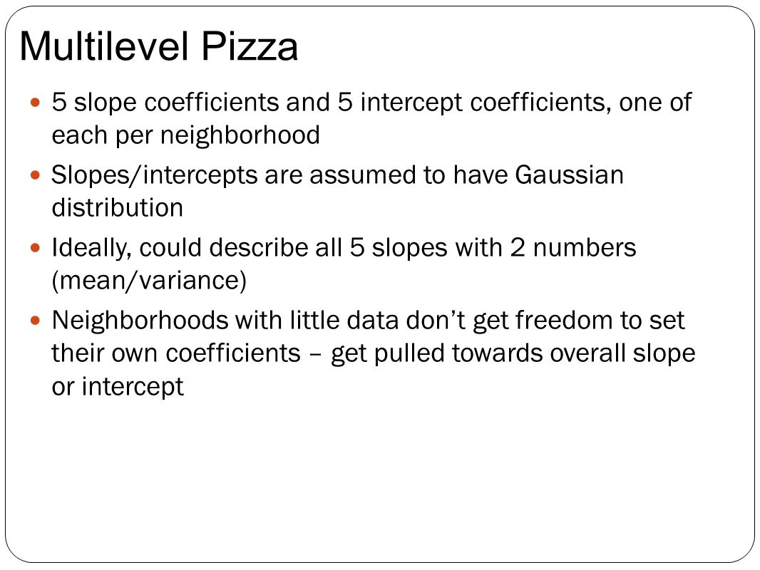 5 slope coefficients and 5 intercept coefficients, one of each per neighborhood Slopes/intercepts are assumed to have Gaussian distribution Ideally, could describe all 5 slopes with 2 numbers (mean/variance) Neighborhoods with little data dont get freedom to set their own coefficients – get pulled towards overall slope or intercept Multilevel Pizza