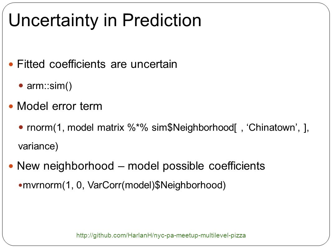 Uncertainty in Prediction Fitted coefficients are uncertain arm::sim() Model error term rnorm(1, model matrix %*% sim$Neighborhood[, Chinatown, ], variance) New neighborhood – model possible coefficients mvrnorm(1, 0, VarCorr(model)$Neighborhood) http://github.com/HarlanH/nyc-pa-meetup-multilevel-pizza