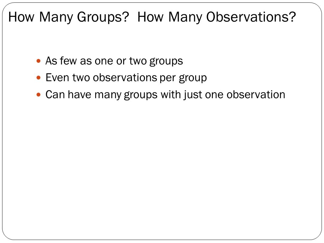 As few as one or two groups Even two observations per group Can have many groups with just one observation How Many Groups.