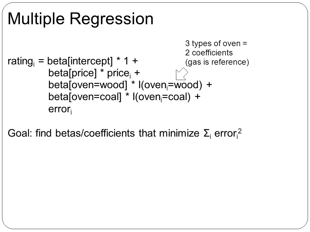 Multiple Regression rating i = beta[intercept] * 1 + beta[price] * price i + beta[oven=wood] * I(oven i =wood) + beta[oven=coal] * I(oven i =coal) + error i Goal: find betas/coefficients that minimize Σ i error i 2 3 types of oven = 2 coefficients (gas is reference)