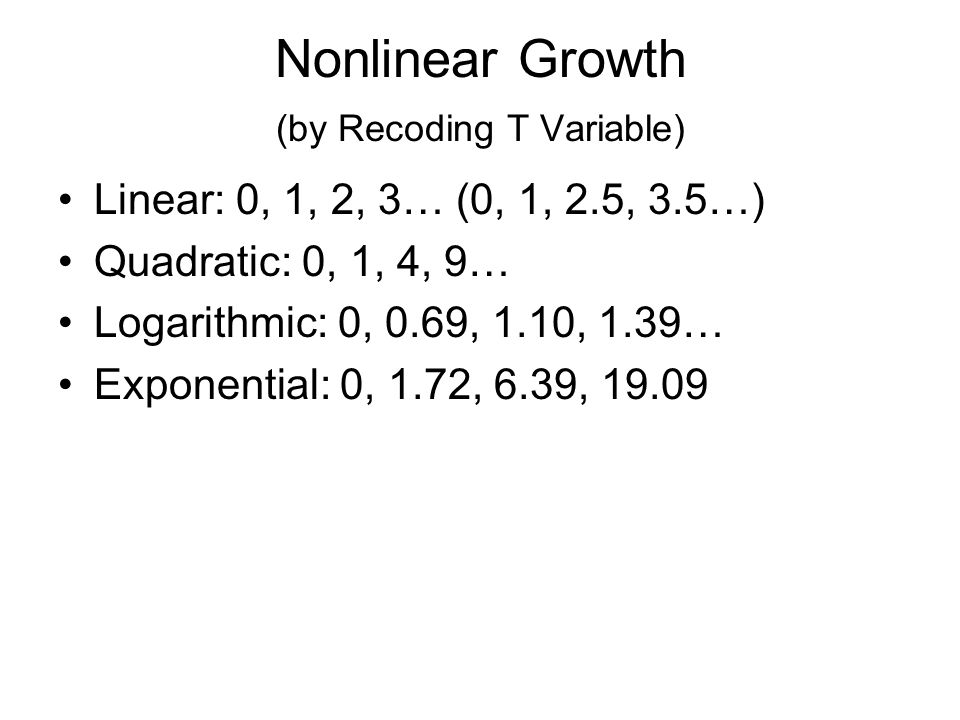 Nonlinear Growth (by Recoding T Variable) Linear: 0, 1, 2, 3… (0, 1, 2.5, 3.5…) Quadratic: 0, 1, 4, 9… Logarithmic: 0, 0.69, 1.10, 1.39… Exponential: 0, 1.72, 6.39, 19.09