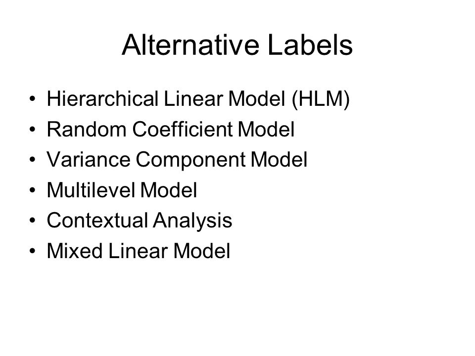 Alternative Labels Hierarchical Linear Model (HLM) Random Coefficient Model Variance Component Model Multilevel Model Contextual Analysis Mixed Linear Model