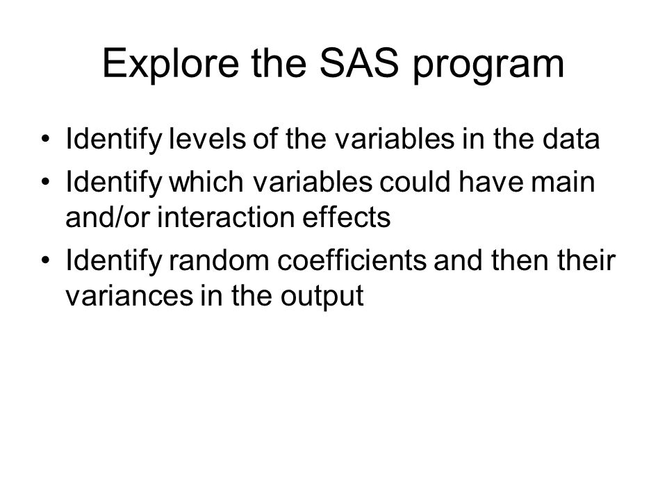 Explore the SAS program Identify levels of the variables in the data Identify which variables could have main and/or interaction effects Identify random coefficients and then their variances in the output