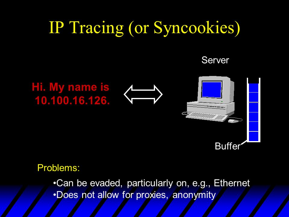 Request IP Tracing (or Syncookies) Buffer Server Can be evaded, particularly on, e.g., Ethernet Does not allow for proxies, anonymity Problems: Client Hi.