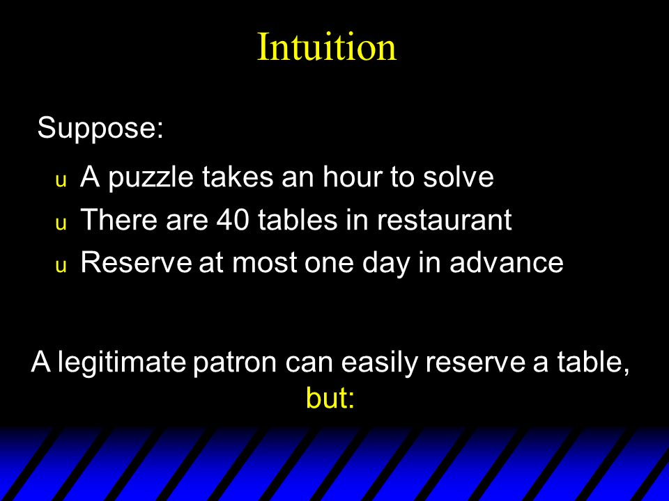 u A puzzle takes an hour to solve u There are 40 tables in restaurant u Reserve at most one day in advance Intuition A legitimate patron can easily reserve a table, but: Suppose: