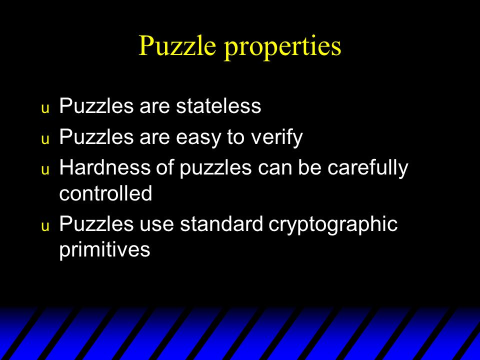 Puzzle properties u Puzzles are stateless u Puzzles are easy to verify u Hardness of puzzles can be carefully controlled u Puzzles use standard cryptographic primitives