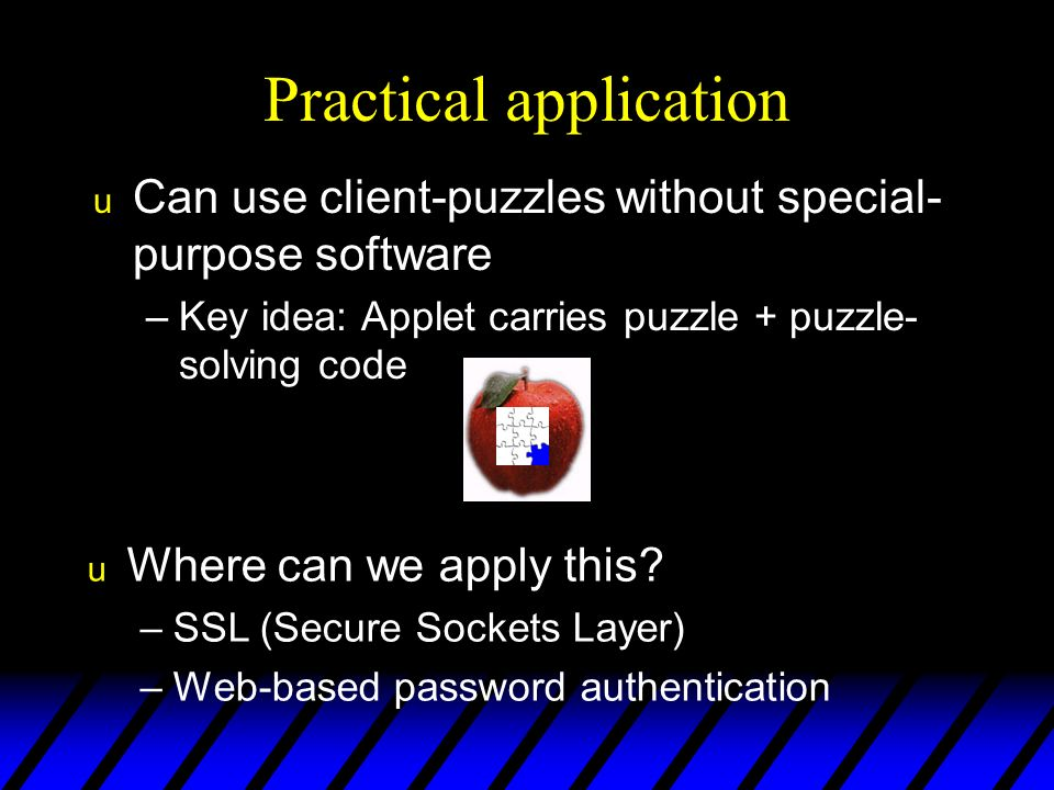 Practical application u Can use client-puzzles without special- purpose software –Key idea: Applet carries puzzle + puzzle- solving code u Where can we apply this.