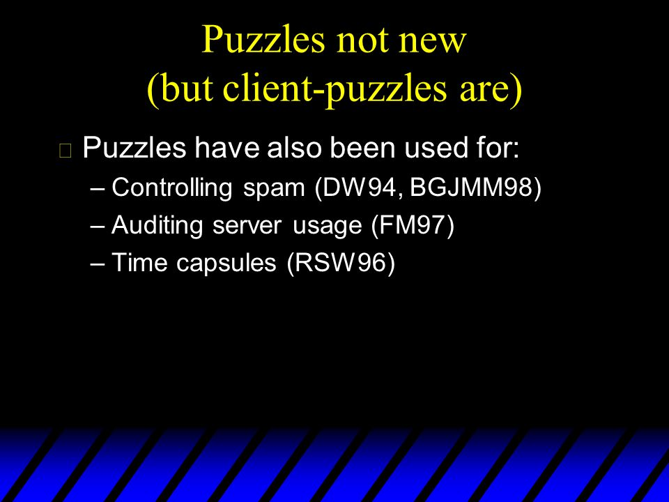 Puzzles not new (but client-puzzles are) u Puzzles have also been used for: –Controlling spam (DW94, BGJMM98) –Auditing server usage (FM97) –Time capsules (RSW96)