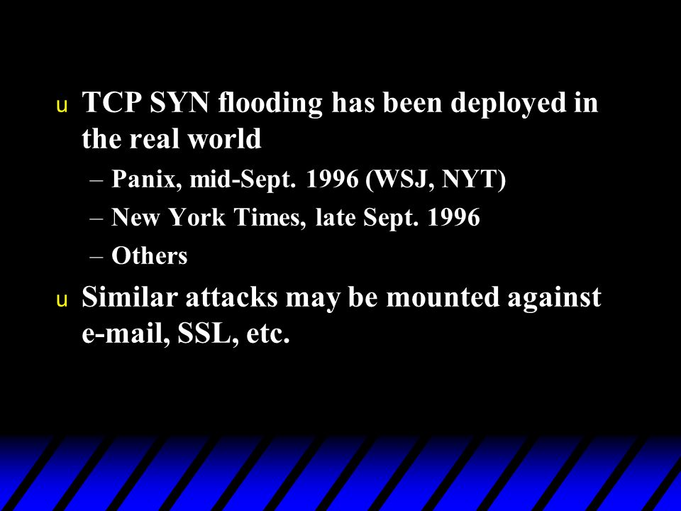 u TCP SYN flooding has been deployed in the real world –Panix, mid-Sept.