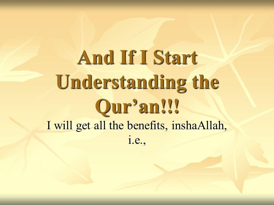 And If I Start Understanding the Quran!!! I will get all the benefits, inshaAllah, i.e.,