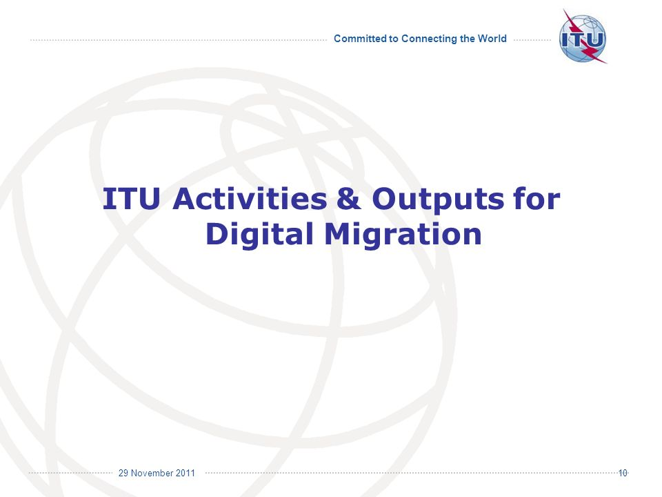 Committed to Connecting the World International Telecommunication Union 29 November ITU Activities & Outputs for Digital Migration
