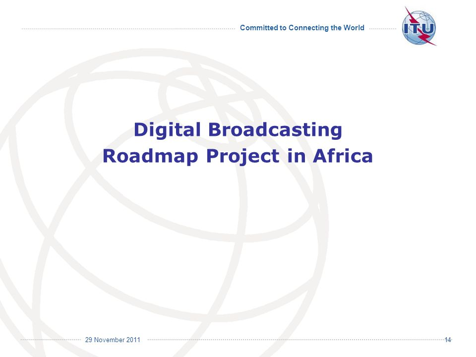 Committed to Connecting the World International Telecommunication Union 29 November Digital Broadcasting Roadmap Project in Africa