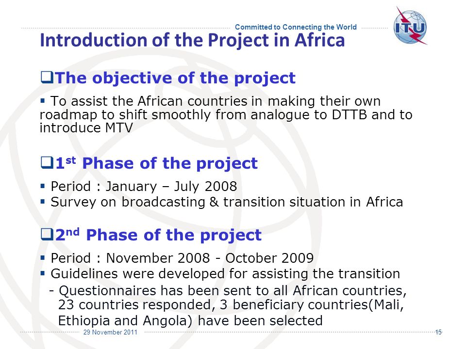 Committed to Connecting the World International Telecommunication Union 29 November Introduction of the Project in Africa The objective of the project To assist the African countries in making their own roadmap to shift smoothly from analogue to DTTB and to introduce MTV 1 st Phase of the project Period : January – July 2008 Survey on broadcasting & transition situation in Africa 2 nd Phase of the project Period : November October 2009 Guidelines were developed for assisting the transition - Questionnaires has been sent to all African countries, 23 countries responded, 3 beneficiary countries(Mali, Ethiopia and Angola) have been selected