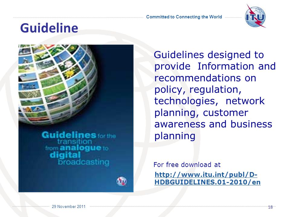 Committed to Connecting the World International Telecommunication Union 29 November 2011 Guidelines designed to provide Information and recommendations on policy, regulation, technologies, network planning, customer awareness and business planning For free download at   HDBGUIDELINES /enhttp://  HDBGUIDELINES /en 18 Guideline