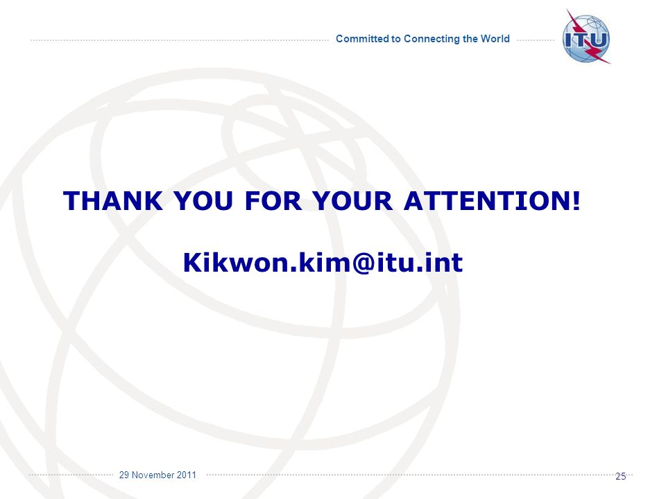 Committed to Connecting the World International Telecommunication Union 29 November 2011 THANK YOU FOR YOUR ATTENTION.