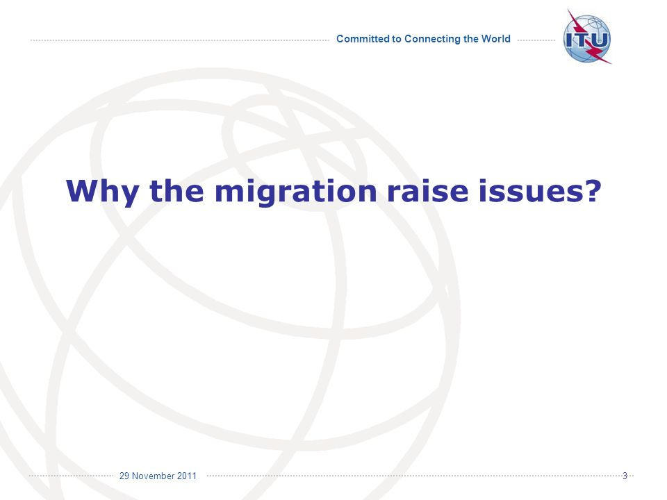 Committed to Connecting the World International Telecommunication Union 29 November Why the migration raise issues
