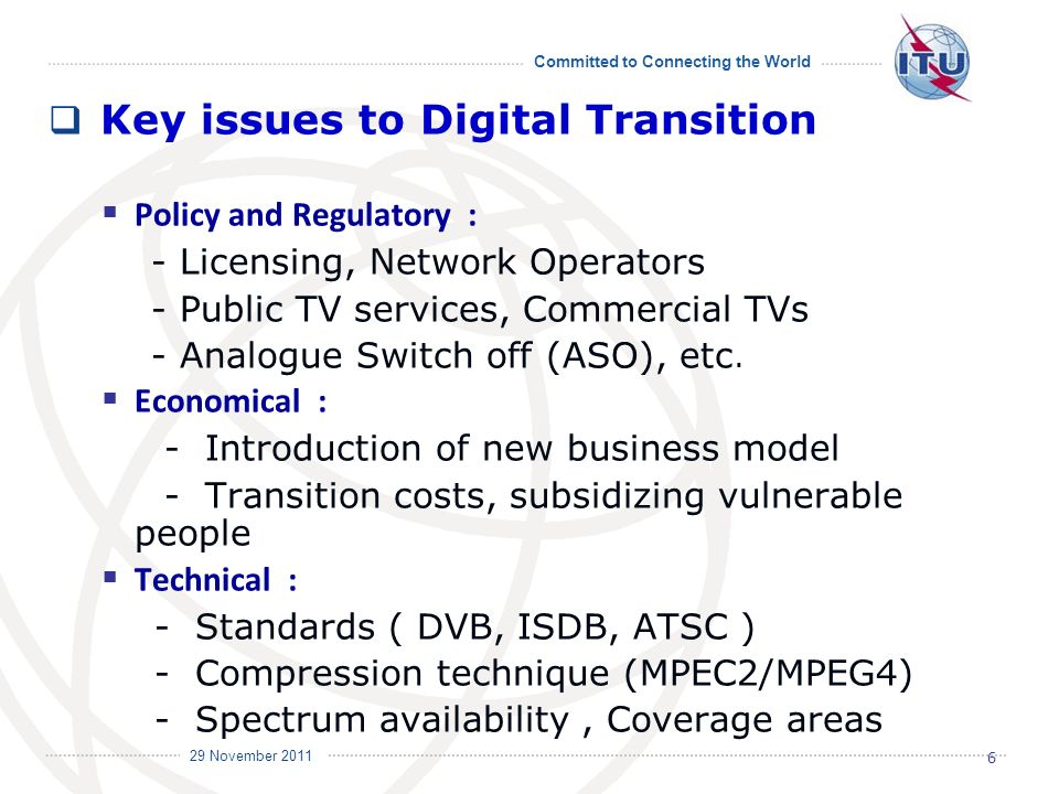 Committed to Connecting the World International Telecommunication Union 29 November 2011 Key issues to Digital Transition Policy and Regulatory : - Licensing, Network Operators - Public TV services, Commercial TVs - Analogue Switch off (ASO), etc.