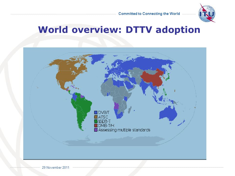 Committed to Connecting the World International Telecommunication Union 29 November 2011 World overview: DTTV adoption
