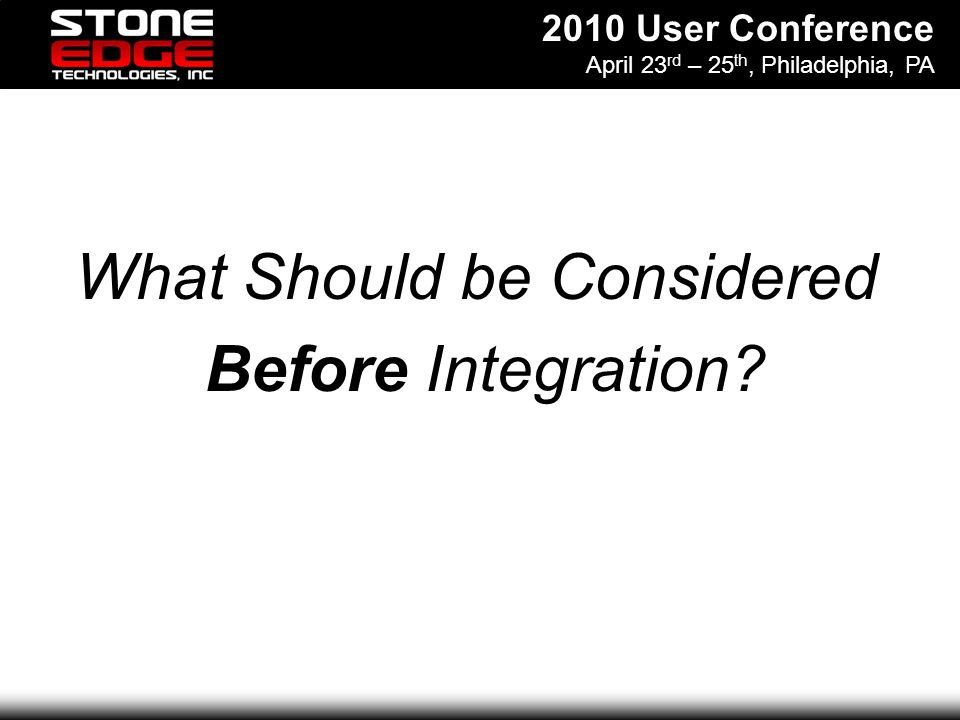 2010 User Conference April 23 rd – 25 th, Philadelphia, PA What Should be Considered Before Integration
