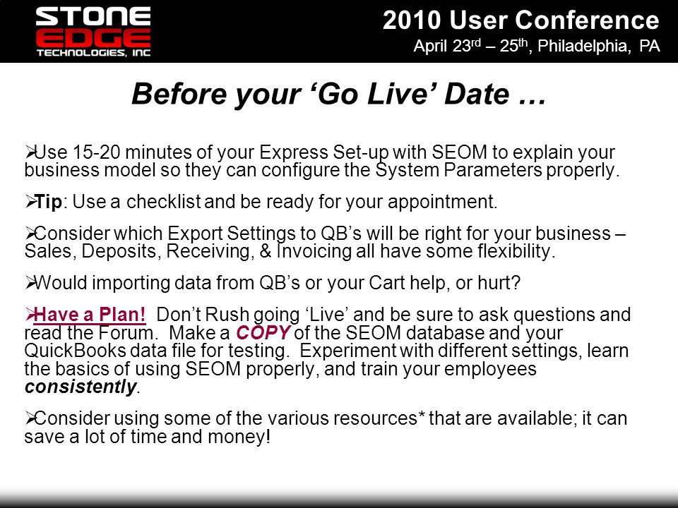 2010 User Conference April 23 rd – 25 th, Philadelphia, PA Before your Go Live Date … Use 15-20 minutes of your Express Set-up with SEOM to explain your business model so they can configure the System Parameters properly.