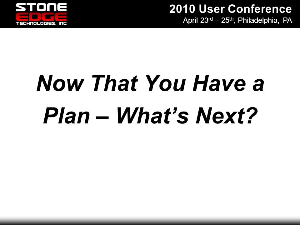 2010 User Conference April 23 rd – 25 th, Philadelphia, PA Now That You Have a Plan – Whats Next