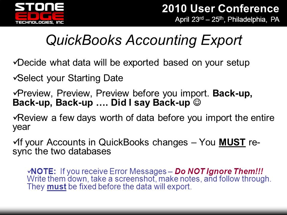 2010 User Conference April 23 rd – 25 th, Philadelphia, PA QuickBooks Accounting Export Decide what data will be exported based on your setup Select your Starting Date Preview, Preview, Preview before you import.