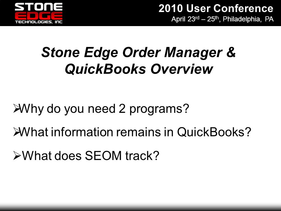 2010 User Conference April 23 rd – 25 th, Philadelphia, PA Stone Edge Order Manager & QuickBooks Overview Why do you need 2 programs.
